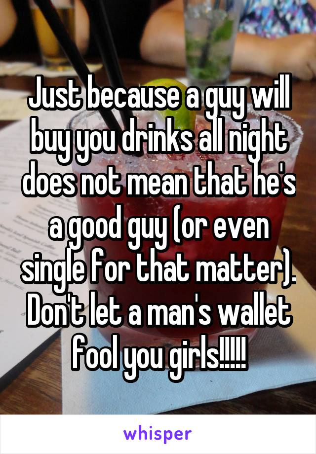 Just because a guy will buy you drinks all night does not mean that he's a good guy (or even single for that matter). Don't let a man's wallet fool you girls!!!!!