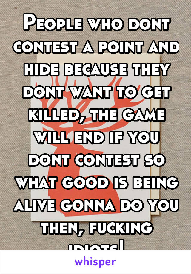 People who dont contest a point and hide because they dont want to get killed, the game will end if you dont contest so what good is being alive gonna do you then, fucking idiots!