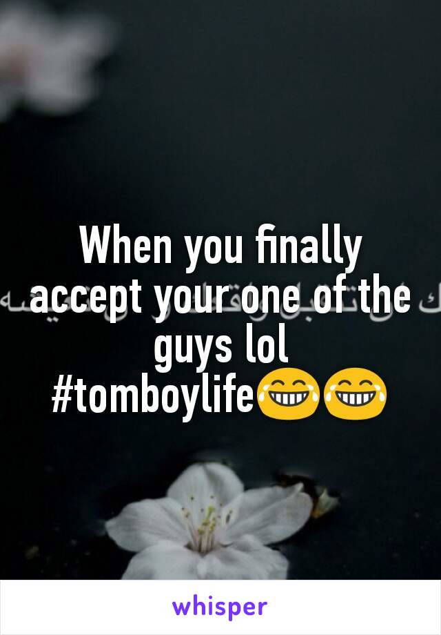 When you finally accept your one of the guys lol #tomboylife😂😂