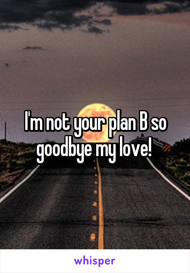 I'm not your plan B so goodbye my love!