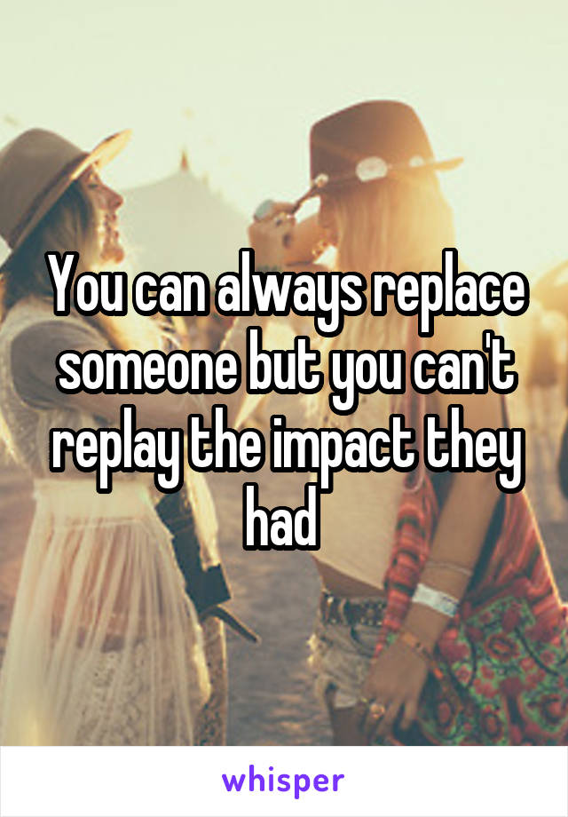 You can always replace someone but you can't replay the impact they had