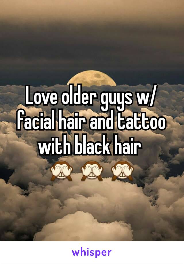 Love older guys w/ facial hair and tattoo with black hair  🙈🙈🙈