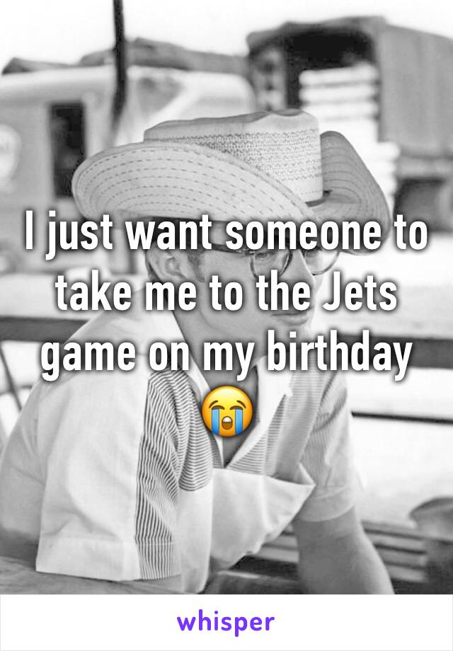 I just want someone to take me to the Jets game on my birthday 😭