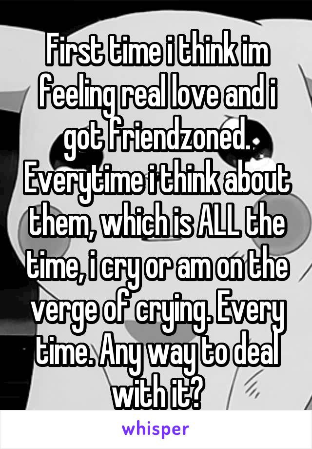 First time i think im feeling real love and i got friendzoned. Everytime i think about them, which is ALL the time, i cry or am on the verge of crying. Every time. Any way to deal with it?