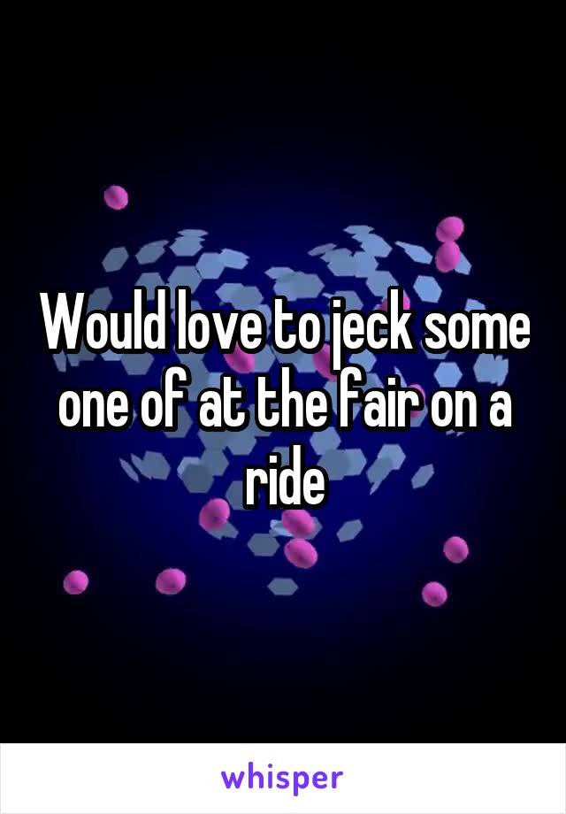 Would love to jeck some one of at the fair on a ride