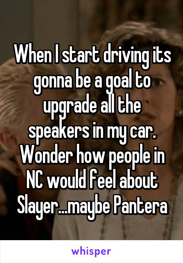 When I start driving its gonna be a goal to upgrade all the speakers in my car. Wonder how people in NC would feel about Slayer...maybe Pantera