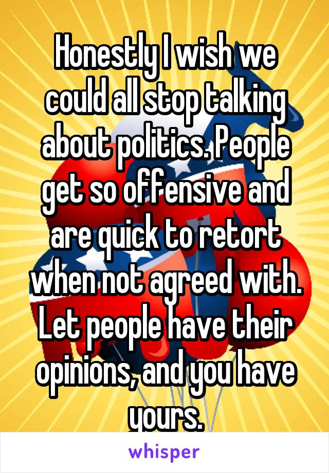 Honestly I wish we could all stop talking about politics. People get so offensive and are quick to retort when not agreed with. Let people have their opinions, and you have yours.