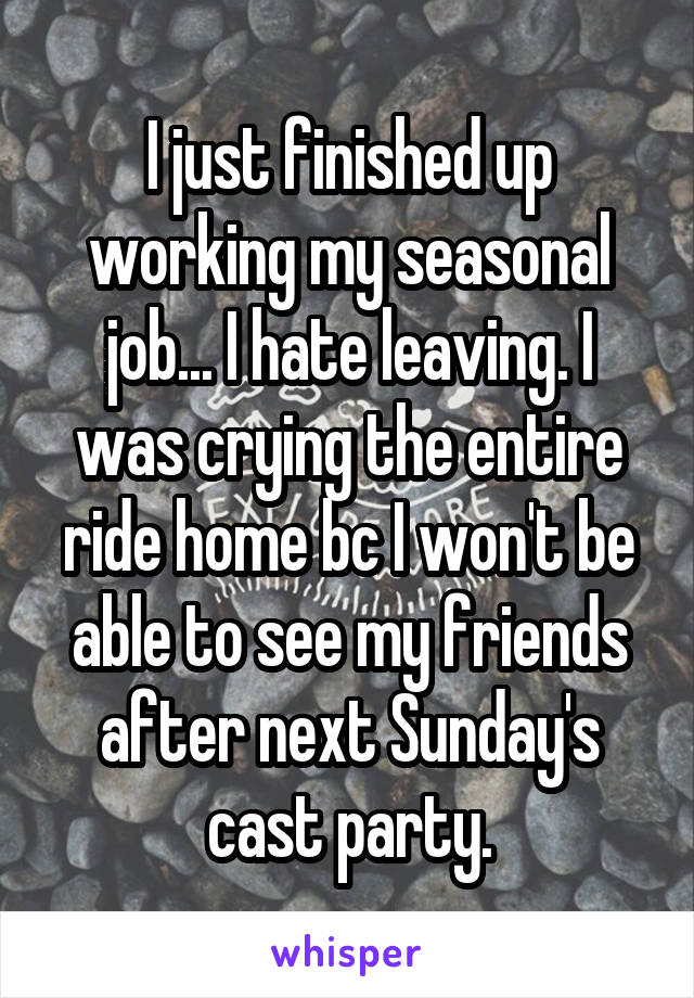 I just finished up working my seasonal job... I hate leaving. I was crying the entire ride home bc I won't be able to see my friends after next Sunday's cast party.