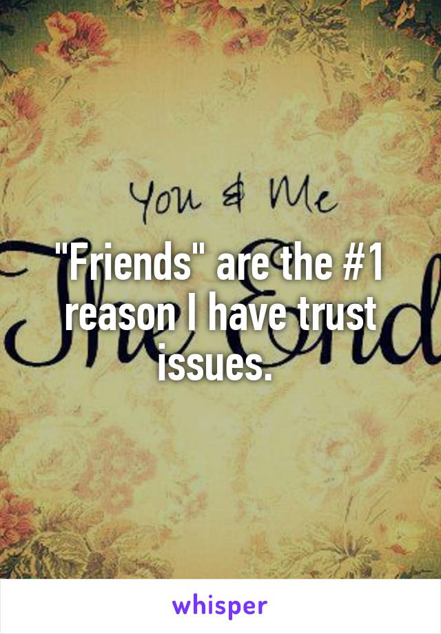 """""""Friends"""" are the #1 reason I have trust issues."""