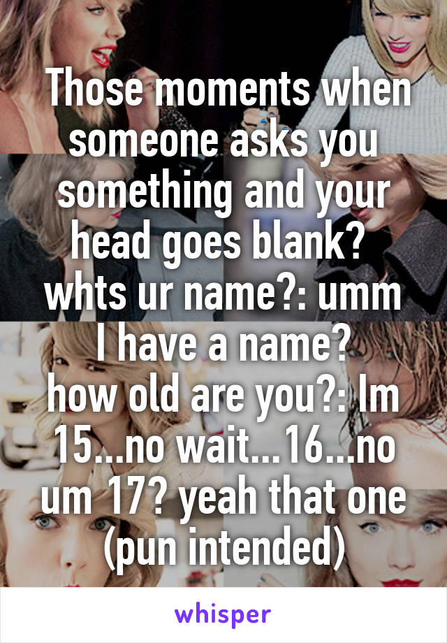 Those moments when someone asks you something and your head goes blank?  whts ur name?: umm I have a name? how old are you?: Im 15...no wait...16...no um 17? yeah that one (pun intended)