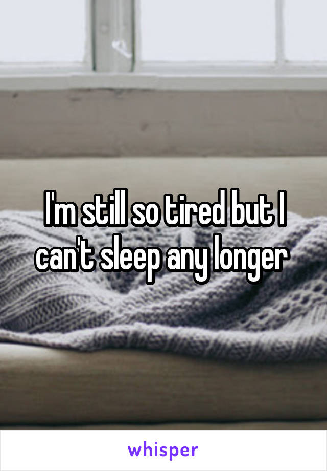 I'm still so tired but I can't sleep any longer