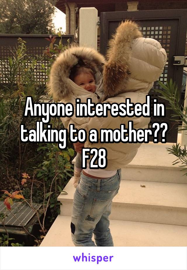 Anyone interested in talking to a mother?? F28