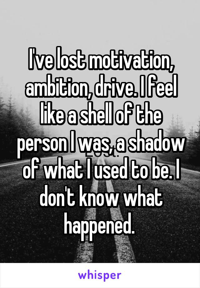 I've lost motivation, ambition, drive. I feel like a shell of the person I was, a shadow of what I used to be. I don't know what happened.