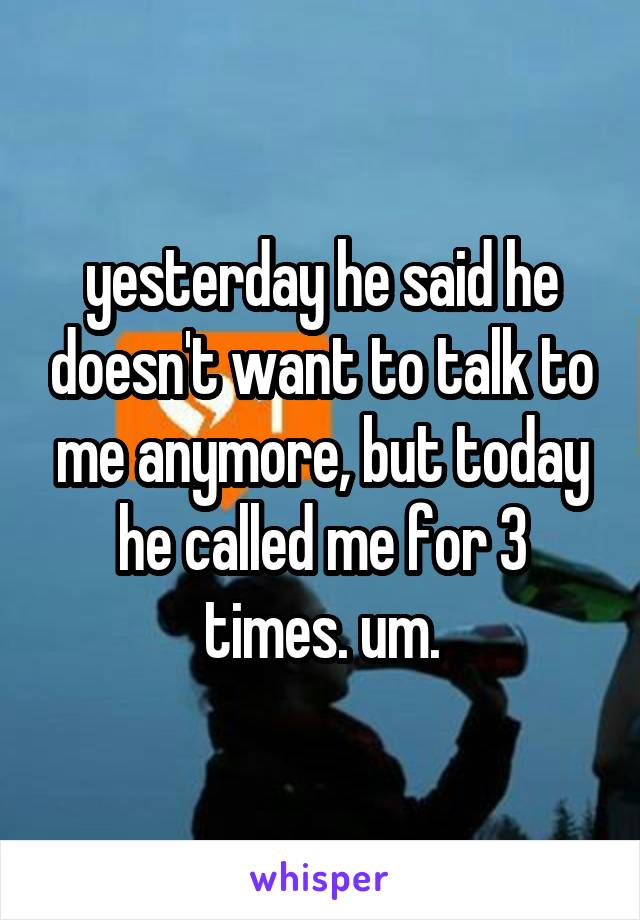 yesterday he said he doesn't want to talk to me anymore, but today he called me for 3 times. um.