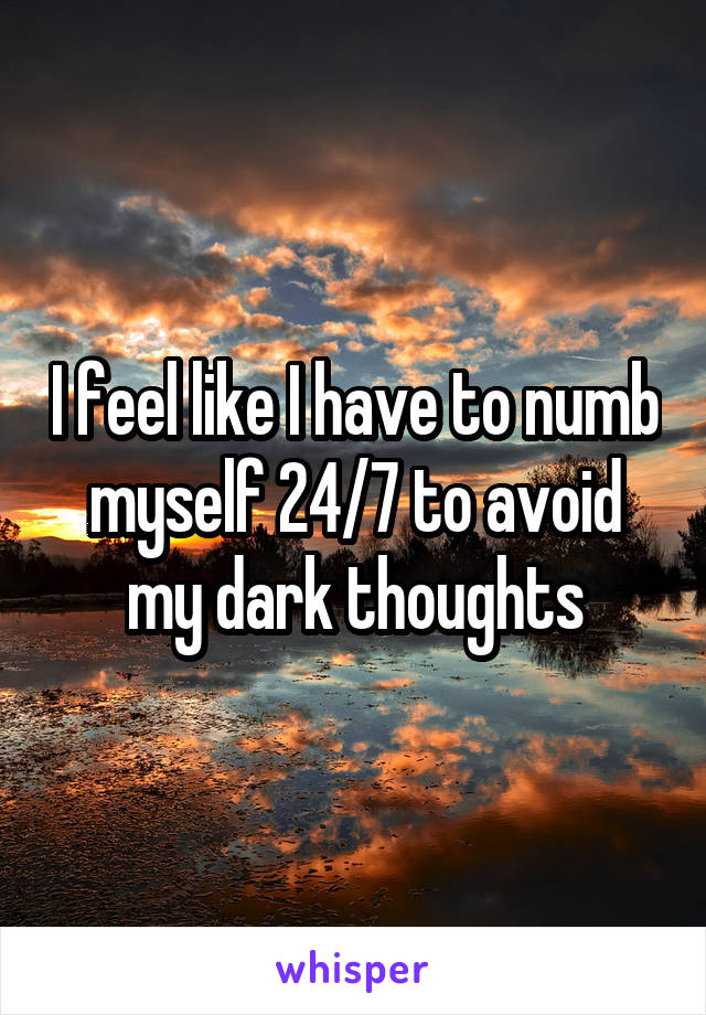 I feel like I have to numb myself 24/7 to avoid my dark thoughts