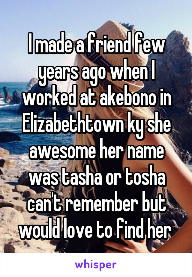I made a friend few years ago when I worked at akebono in Elizabethtown ky she awesome her name was tasha or tosha can't remember but would love to find her