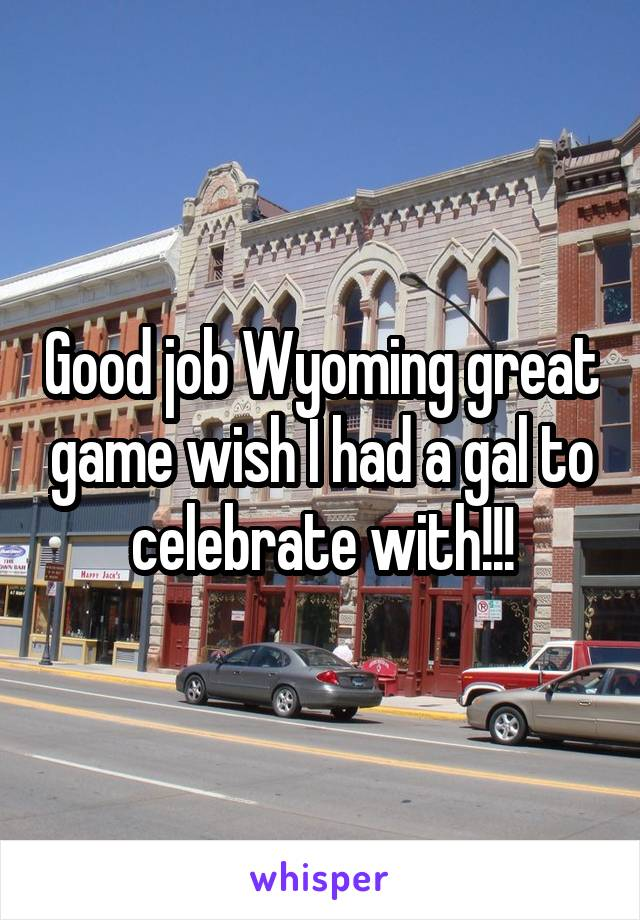 Good job Wyoming great game wish I had a gal to celebrate with!!!