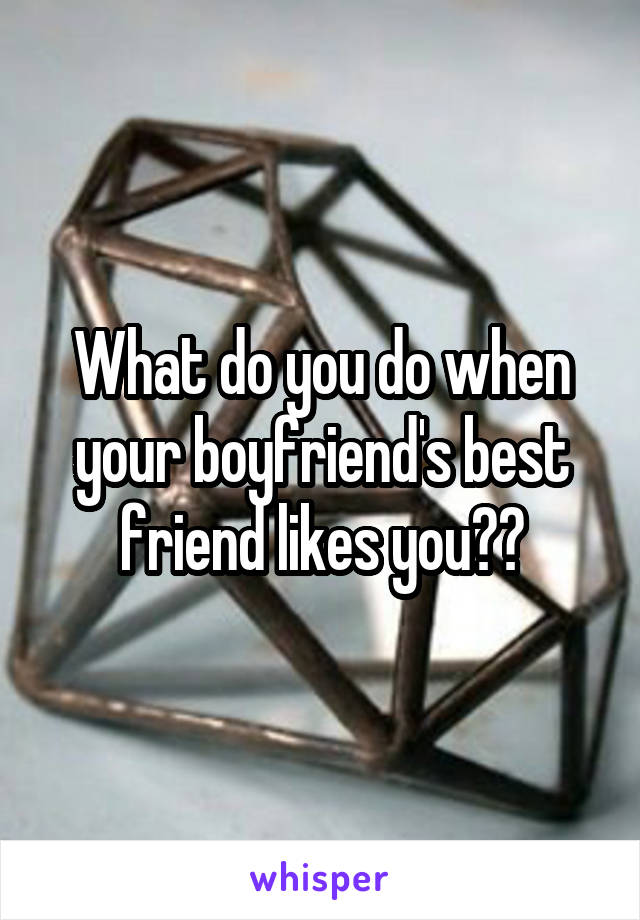 What do you do when your boyfriend's best friend likes you??
