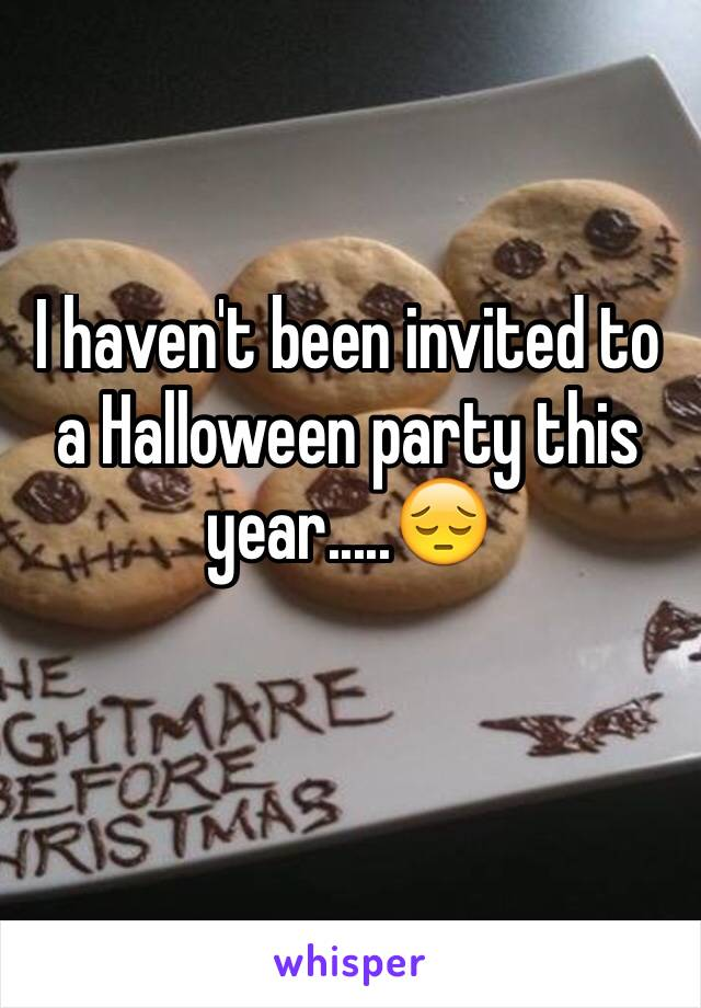 I haven't been invited to a Halloween party this year.....😔