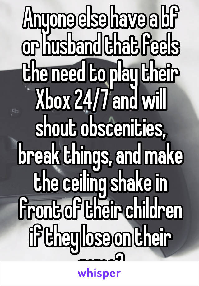 Anyone else have a bf or husband that feels the need to play their Xbox 24/7 and will shout obscenities, break things, and make the ceiling shake in front of their children if they lose on their game?