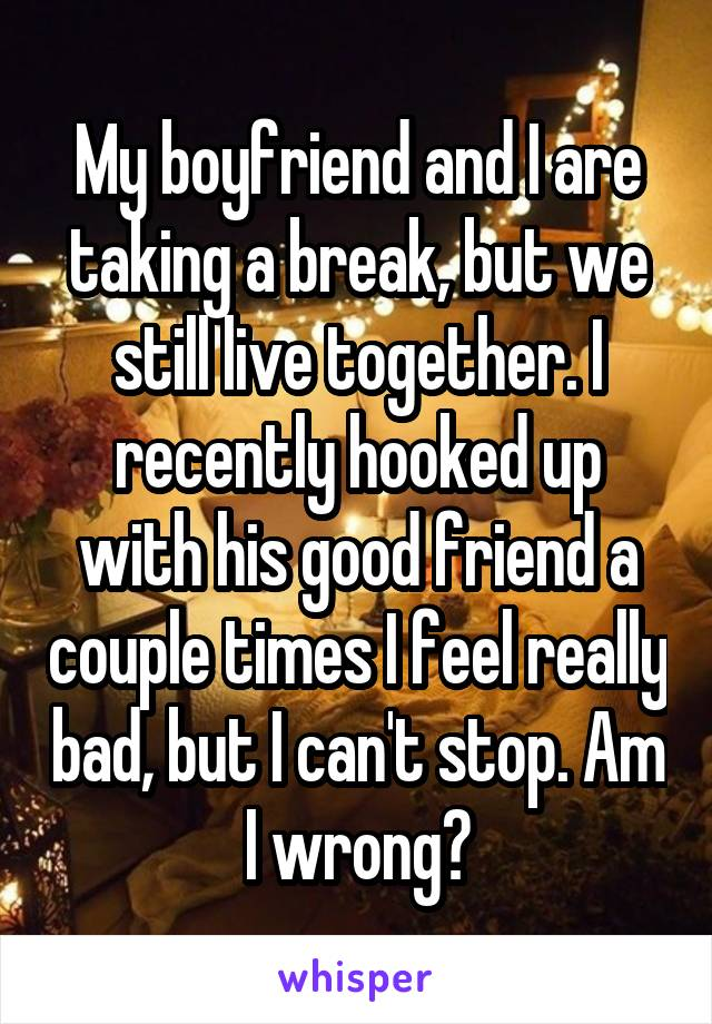 My boyfriend and I are taking a break, but we still live together. I recently hooked up with his good friend a couple times I feel really bad, but I can't stop. Am I wrong?