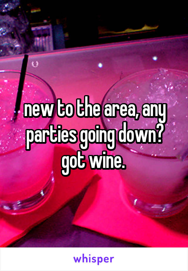 new to the area, any parties going down? got wine.