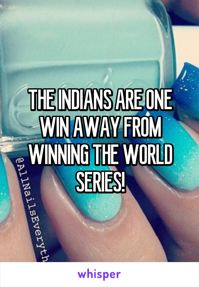 THE INDIANS ARE ONE WIN AWAY FROM WINNING THE WORLD SERIES!