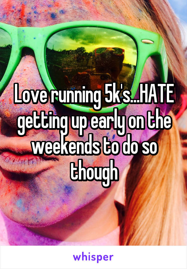 Love running 5k's...HATE getting up early on the weekends to do so though