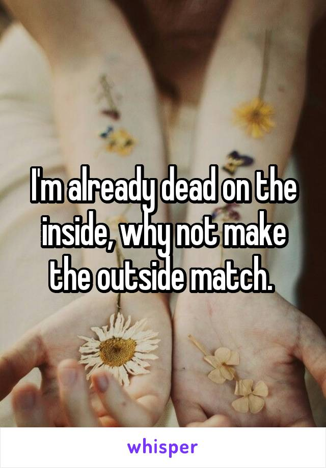 I'm already dead on the inside, why not make the outside match.