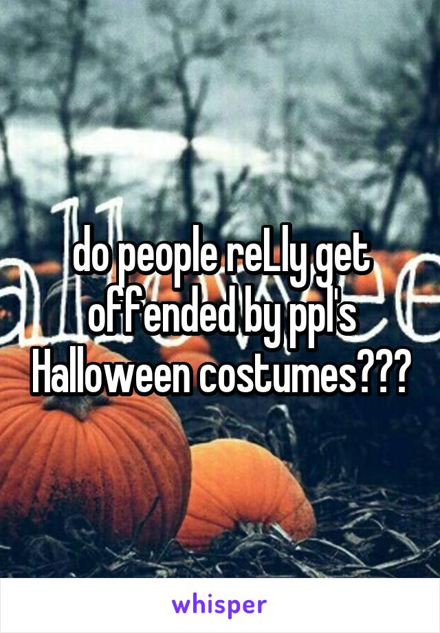 do people reLly get offended by ppl's Halloween costumes???