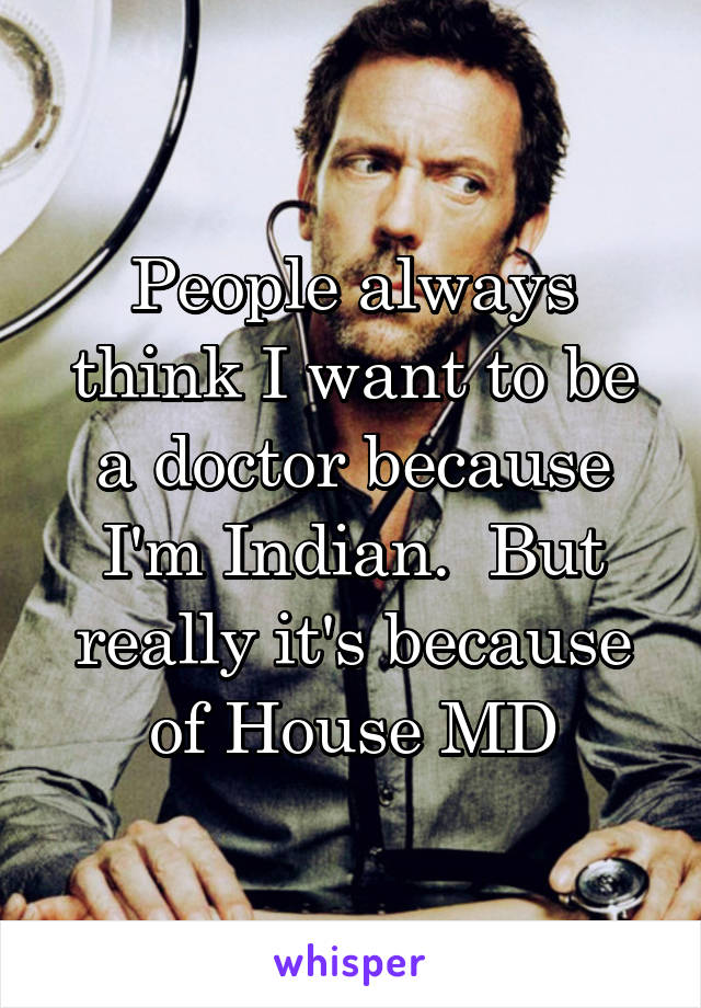 People always think I want to be a doctor because I'm Indian.  But really it's because of House MD