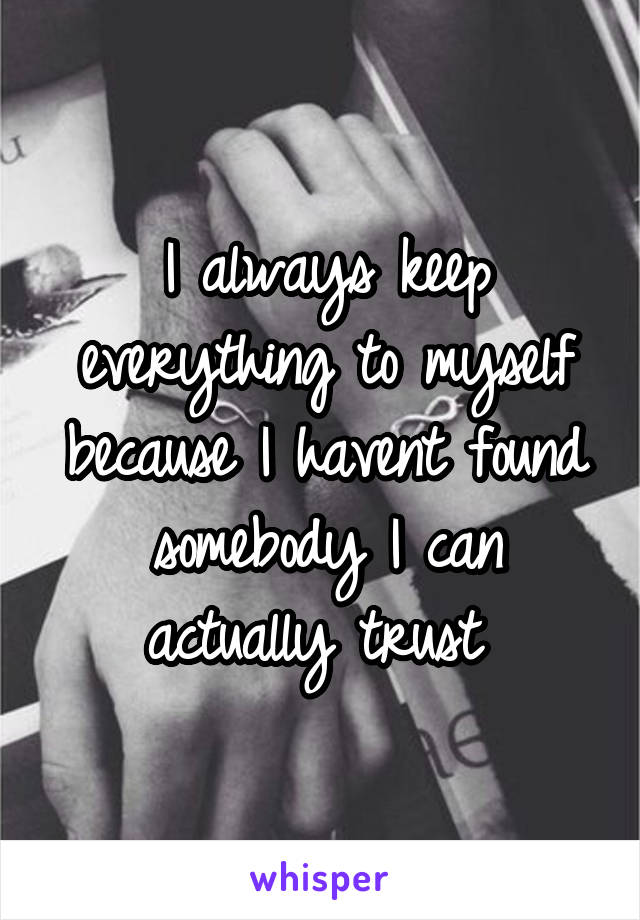 I always keep everything to myself because I havent found somebody I can actually trust
