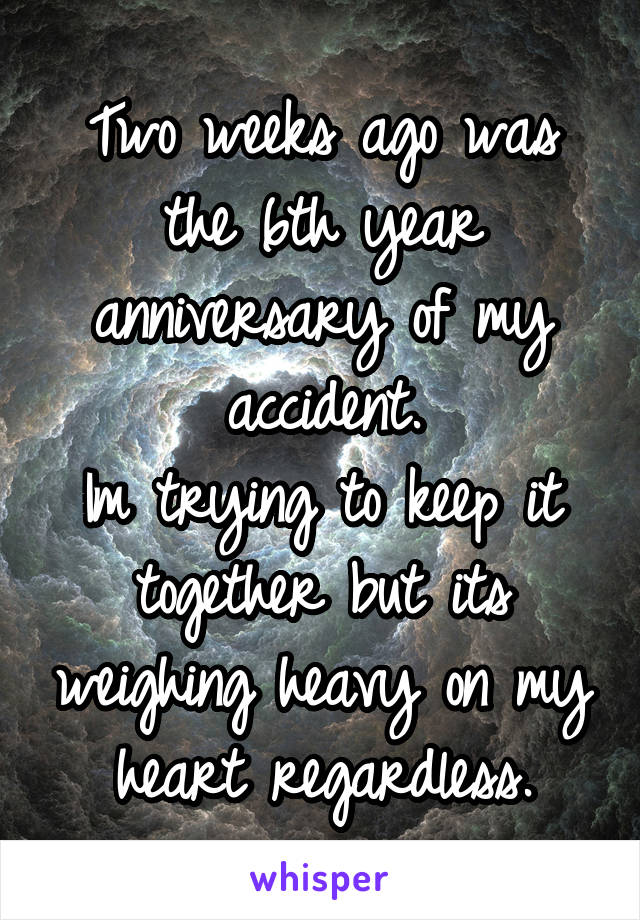 Two weeks ago was the 6th year anniversary of my accident. Im trying to keep it together but its weighing heavy on my heart regardless.
