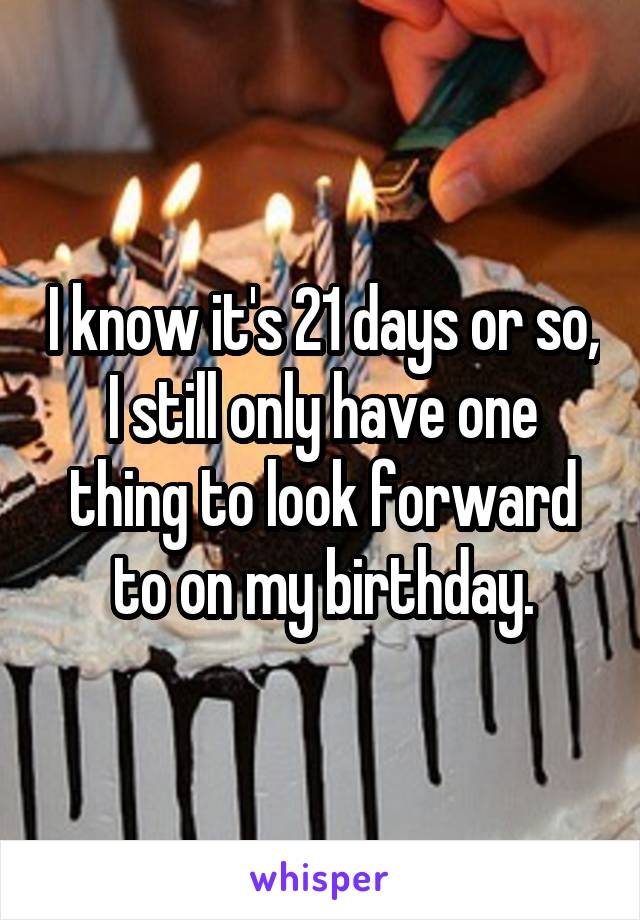 I know it's 21 days or so, I still only have one thing to look forward to on my birthday.