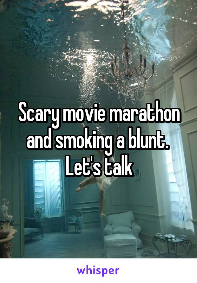 Scary movie marathon and smoking a blunt.  Let's talk