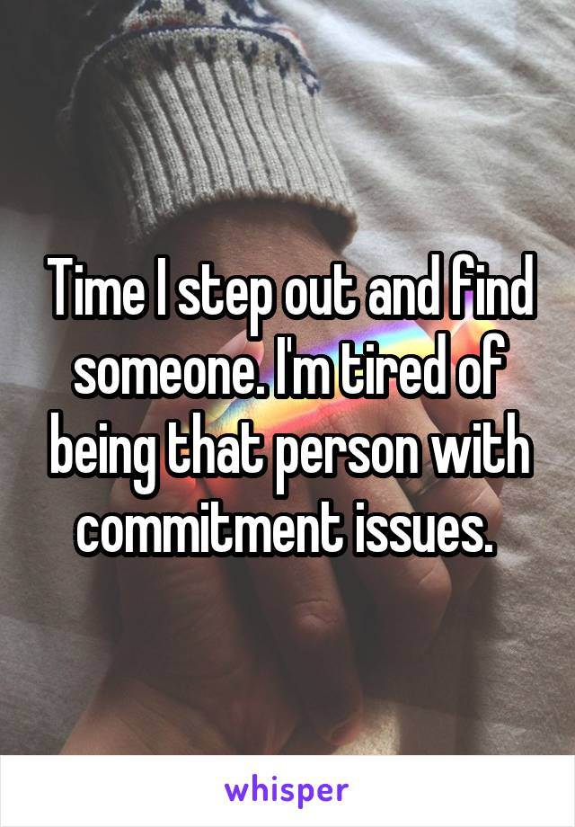Time I step out and find someone. I'm tired of being that person with commitment issues.