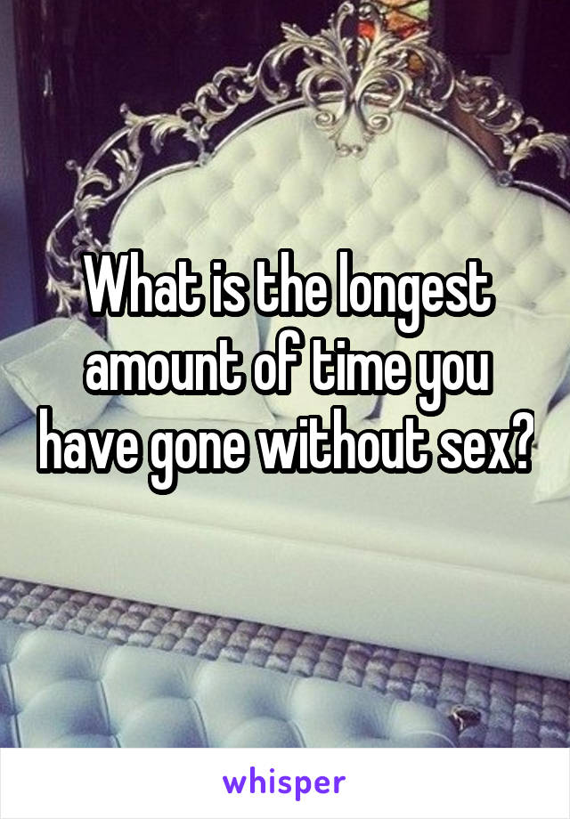 What is the longest amount of time you have gone without sex?