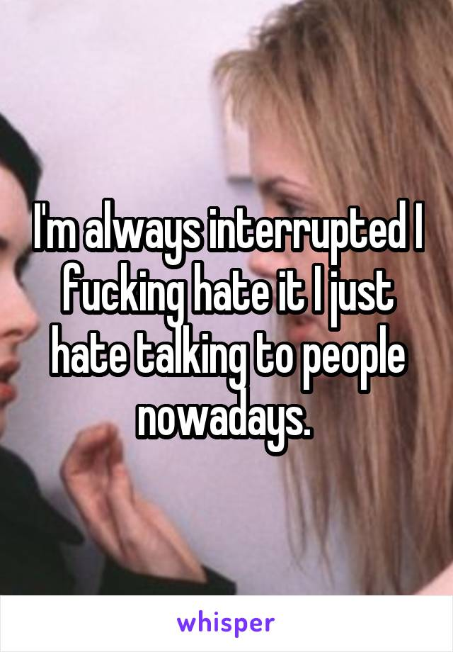 I'm always interrupted I fucking hate it I just hate talking to people nowadays.