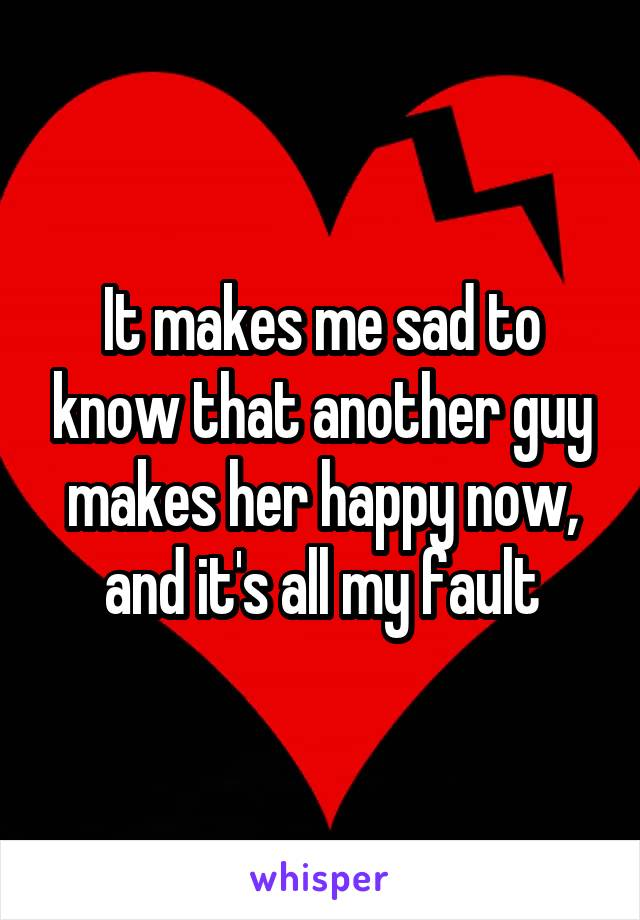 It makes me sad to know that another guy makes her happy now, and it's all my fault