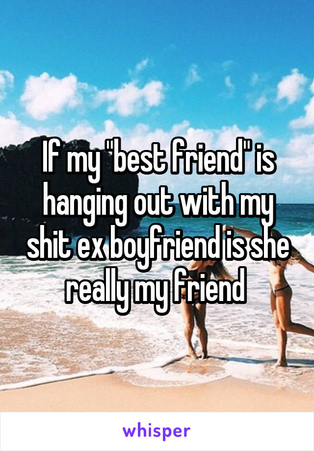 """If my """"best friend"""" is hanging out with my shit ex boyfriend is she really my friend"""
