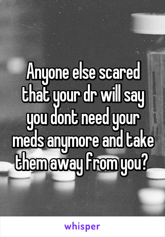 Anyone else scared that your dr will say you dont need your meds anymore and take them away from you?