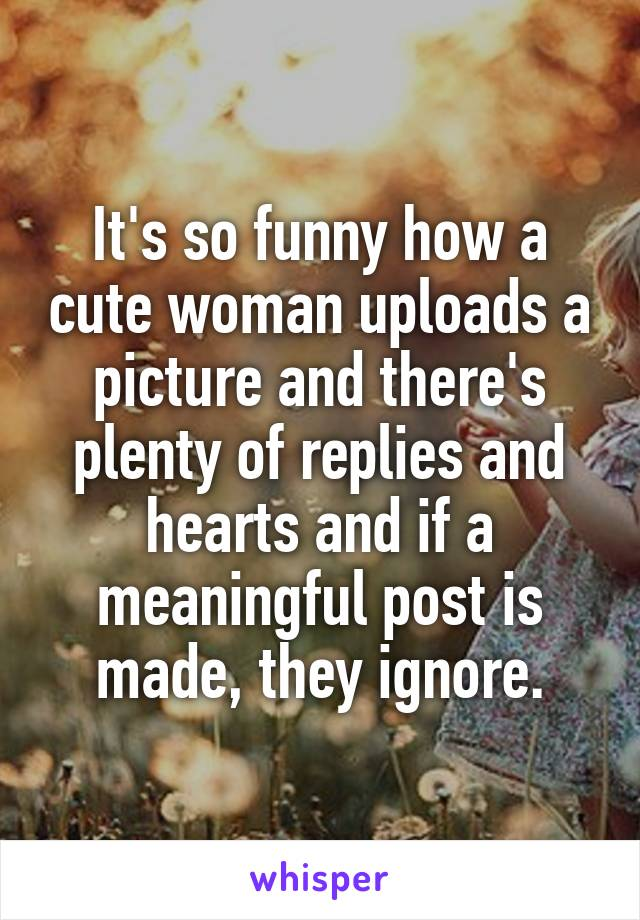 It's so funny how a cute woman uploads a picture and there's plenty of replies and hearts and if a meaningful post is made, they ignore.