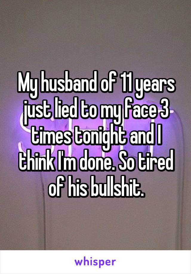 My husband of 11 years just lied to my face 3 times tonight and I think I'm done. So tired of his bullshit.
