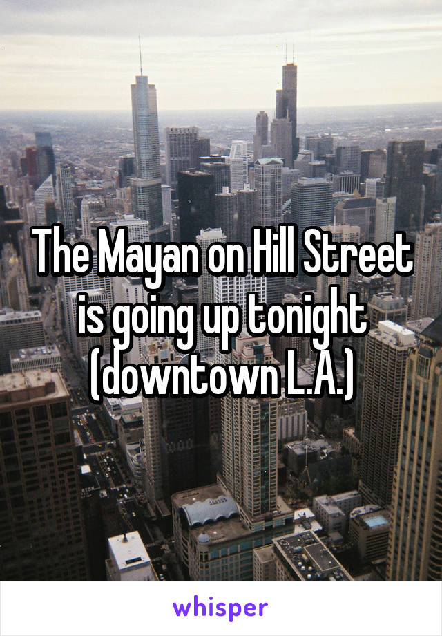 The Mayan on Hill Street is going up tonight (downtown L.A.)