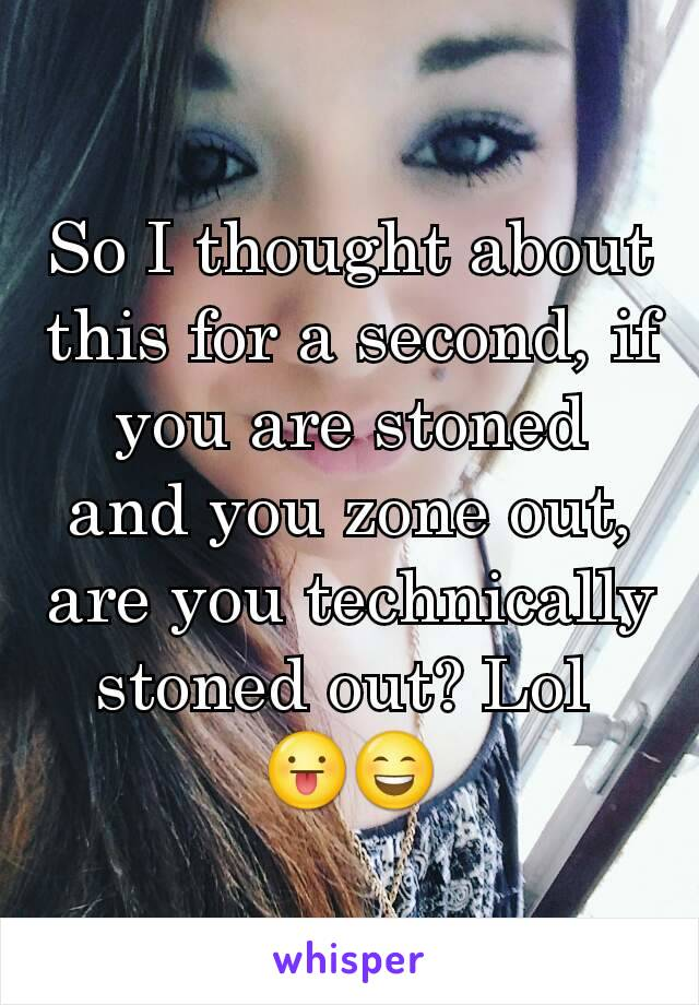 So I thought about this for a second, if you are stoned and you zone out, are you technically stoned out? Lol  😛😄