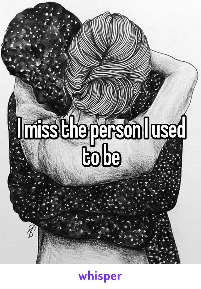 I miss the person I used to be