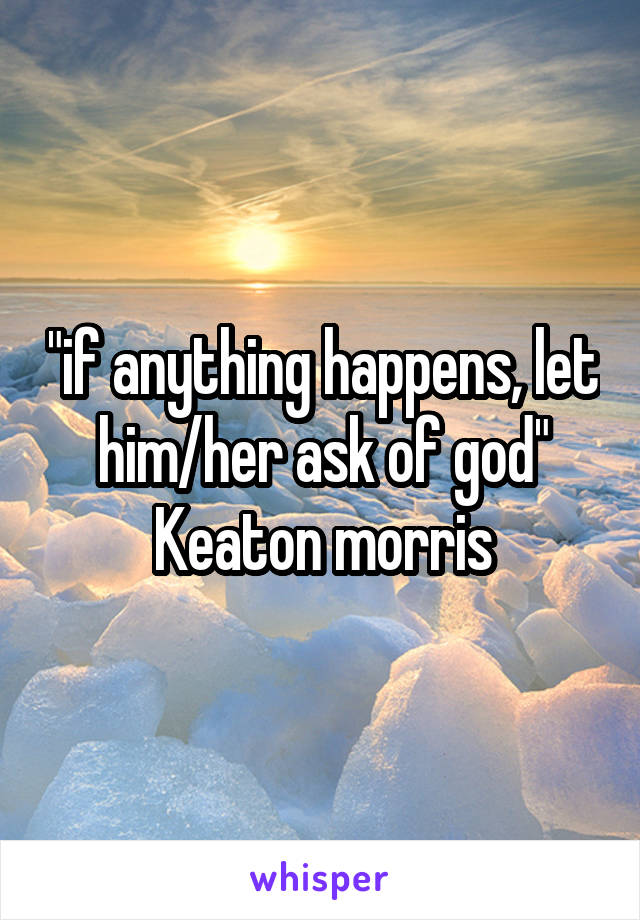 """""""if anything happens, let him/her ask of god"""" Keaton morris"""
