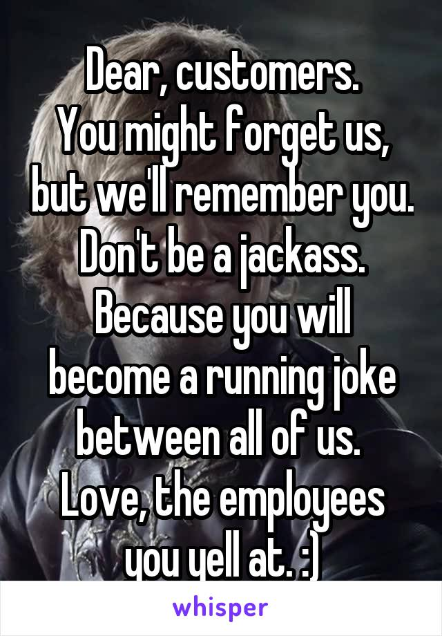 Dear, customers. You might forget us, but we'll remember you. Don't be a jackass. Because you will become a running joke between all of us.  Love, the employees you yell at. :)