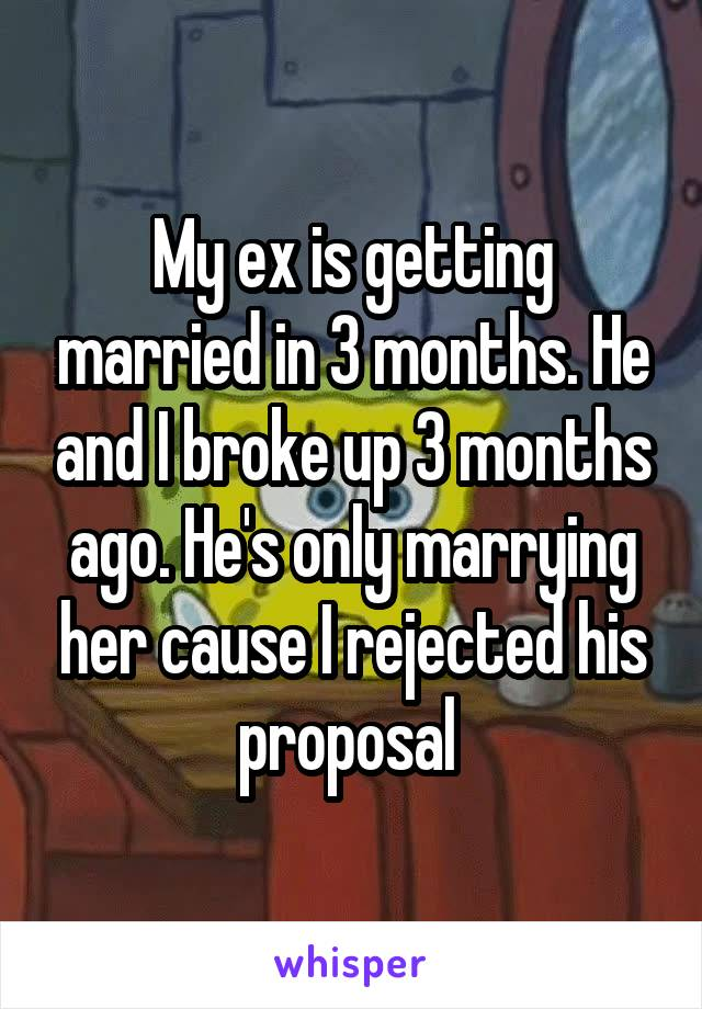 My ex is getting married in 3 months. He and I broke up 3 months ago. He's only marrying her cause I rejected his proposal