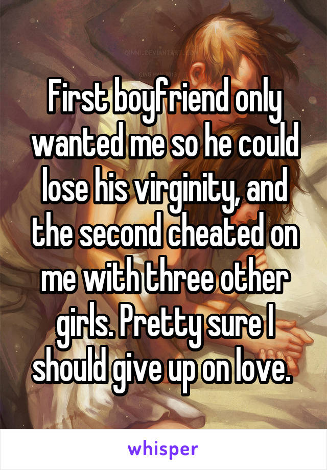 First boyfriend only wanted me so he could lose his virginity, and the second cheated on me with three other girls. Pretty sure I should give up on love.